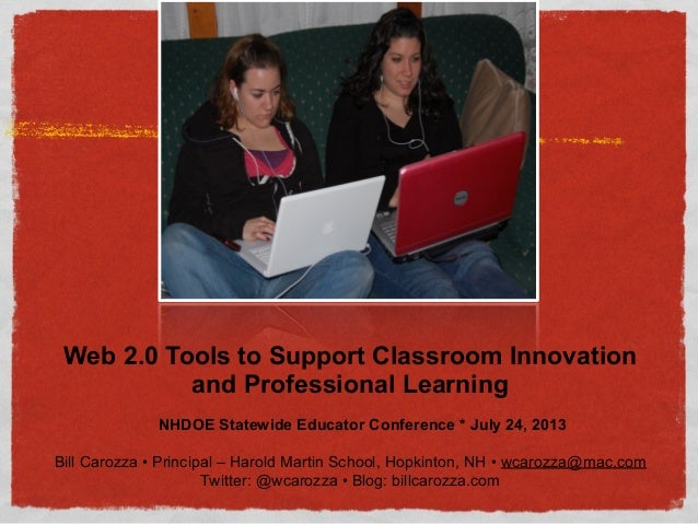Web 2.0 Tools to Support Classroom Innovation and Professional Learning NHDOE Statewide Educator Conference * July 24, 201...