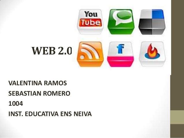 WEB 2.0 VALENTINA RAMOS SEBASTIAN ROMERO 1004 INST. EDUCATIVA ENS NEIVA