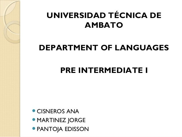 UNIVERSIDAD TÉCNICA DE AMBATO DEPARTMENT OF LANGUAGES PRE INTERMEDIATE I CISNEROS ANA MARTINEZ JORGE PANTOJA EDISSON
