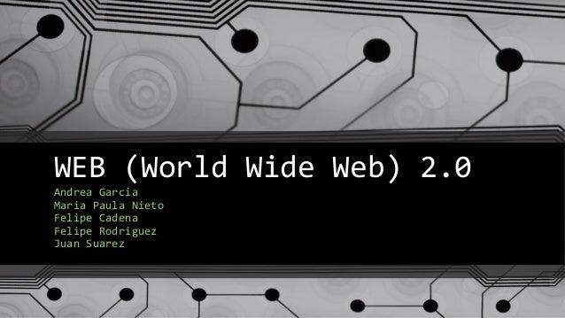 WEB (World Wide Web) 2.0 Andrea Garcia Maria Paula Nieto Felipe Cadena Felipe Rodriguez Juan Suarez