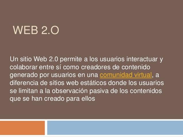 WEB 2.O Un sitio Web 2.0 permite a los usuarios interactuar y colaborar entre sí como creadores de contenido generado por ...