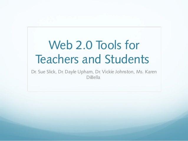 Web 2.0 Tools for Teachers and Students Dr. Sue Slick, Dr. Dayle Upham, Dr. Vickie Johnston, Ms. Karen DiBella
