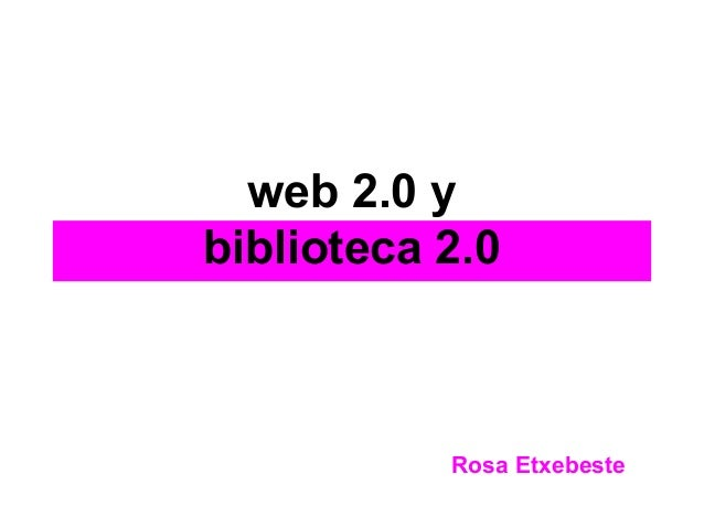 web 2.0 y biblioteca 2.0 Rosa Etxebeste