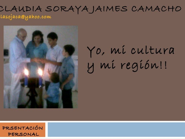 CLAUDIA SORAYA JAIMES CAMACHO  clasojaca@yahoo.com  Yo, mi cultura y mi región!!  PRSENTACIÓN PERSONAL