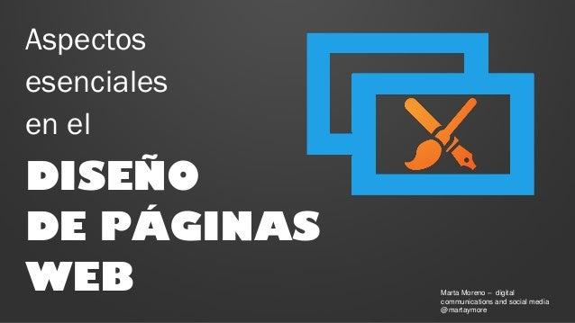 Aspectos esenciales en el  DISEÑO DE PÁGINAS WEB  Marta Moreno – digital communications and social media @martaymore