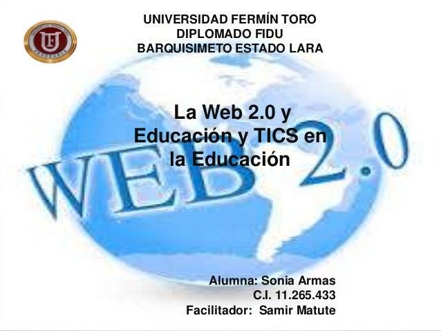 UNIVERSIDAD FERMÍN TORO DIPLOMADO FIDU BARQUISIMETO ESTADO LARA  La Web 2.0 y Educación y TICS en la Educación  Alumna: So...