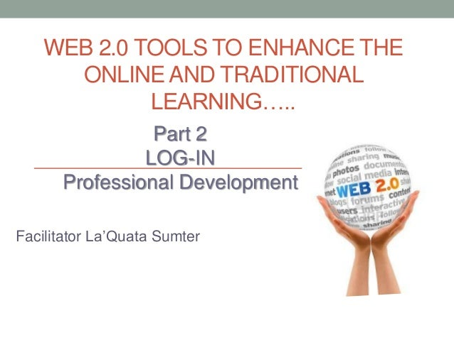 WEB 2.0 TOOLS TO ENHANCE THE ONLINE AND TRADITIONAL LEARNING….. Part 2 LOG-IN Professional Development Facilitator La'Quat...