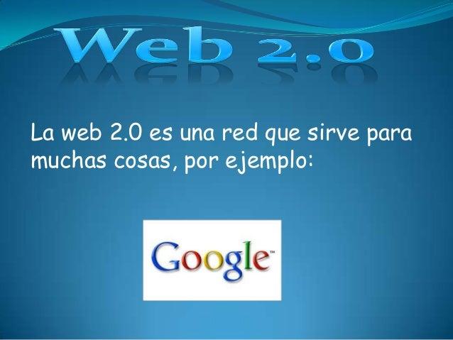 La web 2.0 es una red que sirve para muchas cosas, por ejemplo: