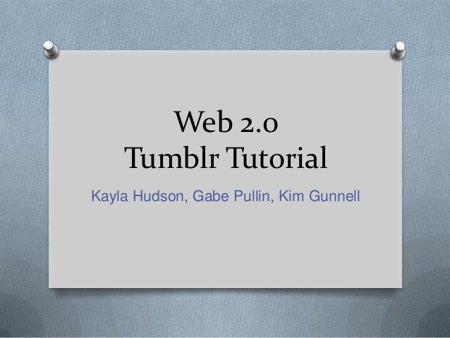 Web 2.0 Tumblr Tutorial Kayla Hudson, Gabe Pullin, Kim Gunnell