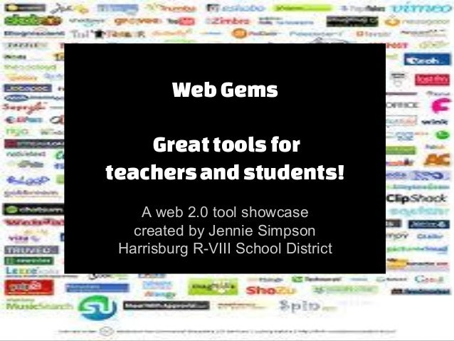 Web Gems Great tools for teachers and students! A web 2.0 tool showcase created by Jennie Simpson Harrisburg R-VIII School...