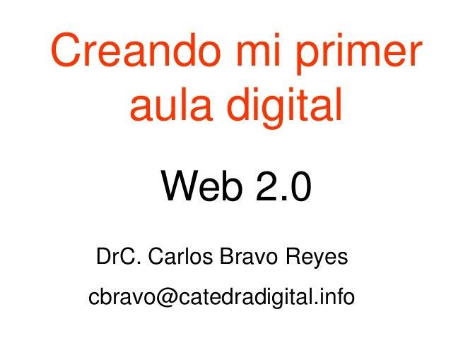 Creando mi primer aula digital Web 2.0 DrC. Carlos Bravo Reyes cbravo@catedradigital.info