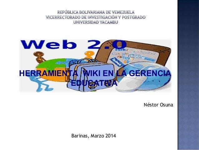 HERRAMIENTA WIKI EN LA GERENCIA EDUCATIVA Barinas, Marzo 2014 Néstor Osuna