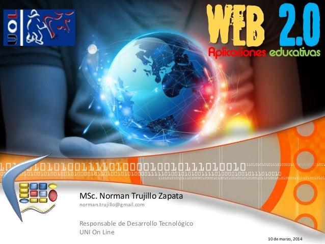web 2.0 MSc. Norman Trujillo Zapata norman.trujillo@gmail.com Responsable de Desarrollo Tecnológico UNI On Line 10 de marz...