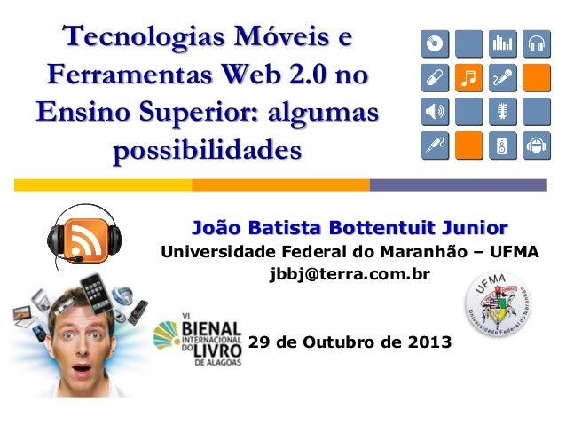João Batista Bottentuit Junior Universidade Federal do Maranhão – UFMA jbbj@terra.com.br 29 de Outubro de 2013 Tecnologias...