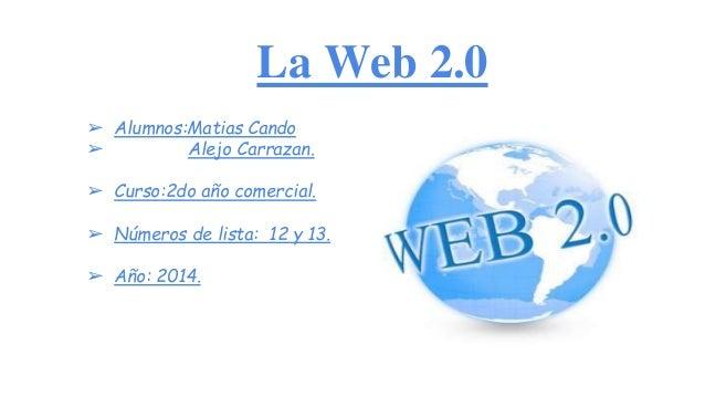 La Web 2.0 ➢ Alumnos:Matias Cando ➢ Alejo Carrazan. ➢ Curso:2do año comercial. ➢ Números de lista: 12 y 13. ➢ Año: 2014.