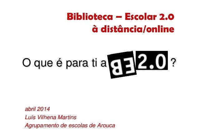 Biblioteca – Escolar 2.0 à distância/online abrilabril 20142014 LuLuíís Vilhena Martinss Vilhena Martins Agrupamento de es...