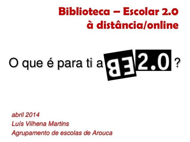 Biblioteca – Escolar 2.0 à distância/online abril 2014 Luís Vilhena Martins Agrupamento de escolas de Arouca O que é para ...