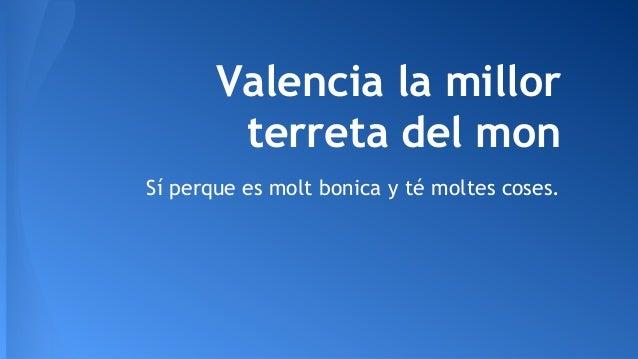 Valencia la millor terreta del mon Sí perque es molt bonica y té moltes coses.