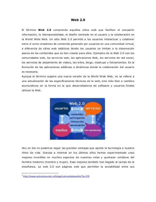 Web 2.0  El término Web 2.0 comprende aquellos sitios web que facilitan el compartir información, la interoperabilidad, el...