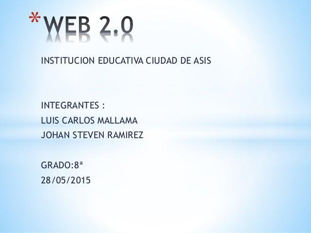 INSTITUCION EDUCATIVA CIUDAD DE ASIS INTEGRANTES : LUIS CARLOS MALLAMA JOHAN STEVEN RAMIREZ GRADO:8ª 28/05/2015 *