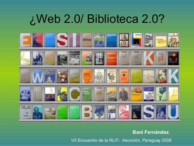 ¿Web 2.0/ Biblioteca 2.0? Bani Fernández. VII Encuentro de la RLIT- Asunción, Paraguay 2008