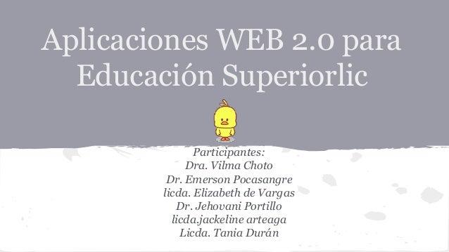 Aplicaciones WEB 2.0 para Educación Superiorlic Participantes: Dra. Vilma Choto Dr. Emerson Pocasangre licda. Elizabeth de...
