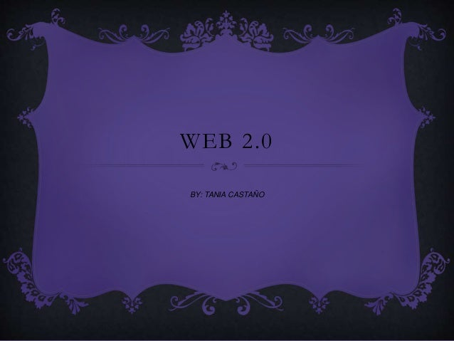 WEB 2.0 BY: TANIA CASTAÑO