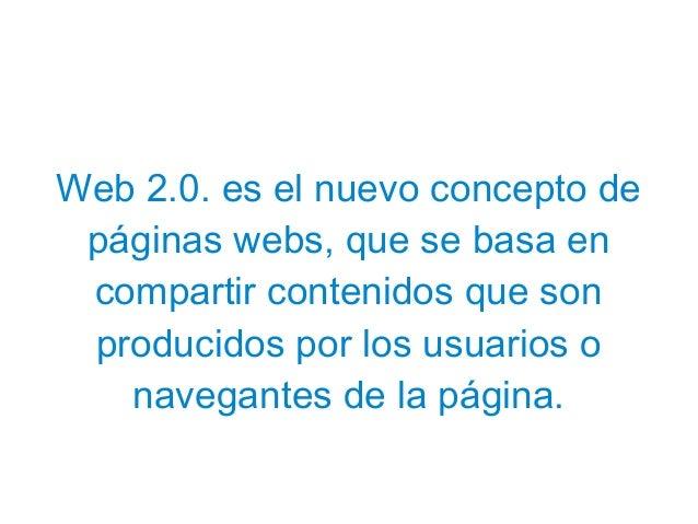 Web 2.0. es el nuevo concepto de páginas webs, que se basa en compartir contenidos que son producidos por los usuarios o n...
