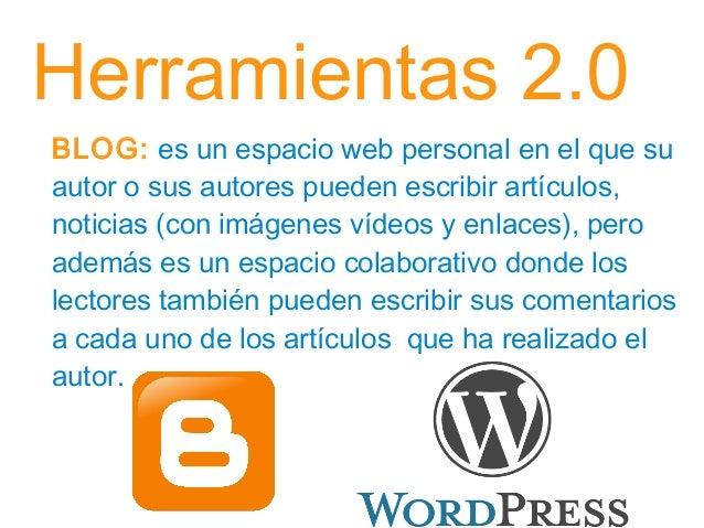 Herramientas 2.0 BLOG: es un espacio web personal en el que su autor o sus autores pueden escribir artículos, noticias (co...