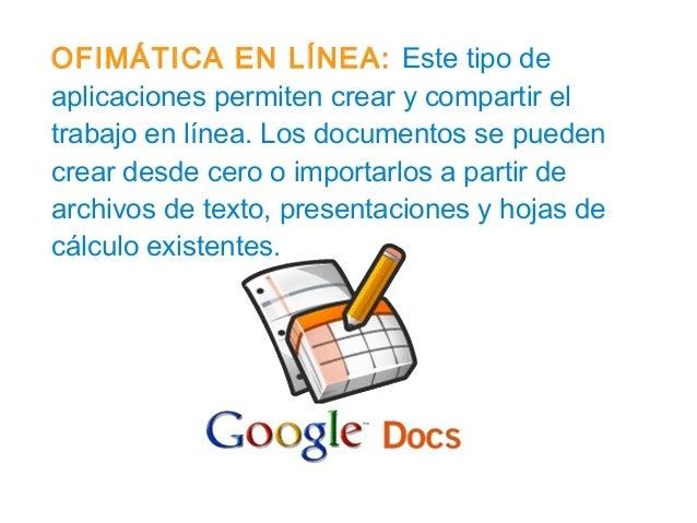 OFIMÁTICA EN LÍNEA: Este tipo de aplicaciones permiten crear y compartir el trabajo en línea. Los documentos se pueden cre...