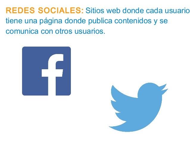 REDES SOCIALES: Sitios web donde cada usuario tiene una página donde publica contenidos y se comunica con otros usuarios.