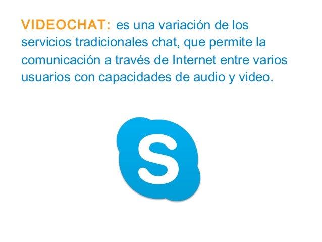 VIDEOCHAT: es una variación de los servicios tradicionales chat, que permite la comunicación a través de Internet entre va...