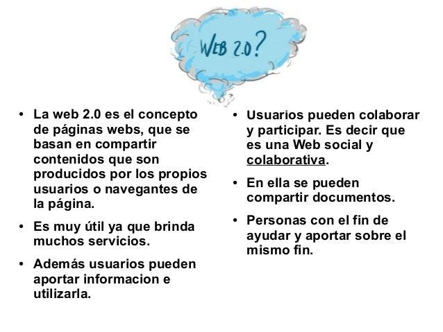 ● La web 2.0 es el concepto de páginas webs, que se basan en compartir contenidos que son producidos por los propios usuar...