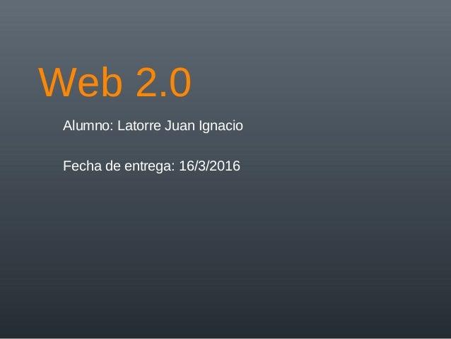 Web 2.0 Alumno: Latorre Juan Ignacio Fecha de entrega: 16/3/2016