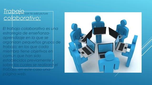 Click icon to add picture Trabajo colaborativo: El trabajo colaborativo es una estrategia de enseñanza- aprendizaje en la ...
