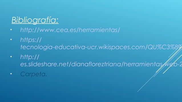 Bibliografía: • http://www.cea.es/herramientas/ • https:// tecnologia-educativa-ucr.wikispaces.com/QU%C3%89+ • http:// es....