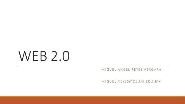 WEB 2.0 MIGUEL ÁNGEL REYES VERGARA MIGUEL.REYES@CEUNI.EDU.MX