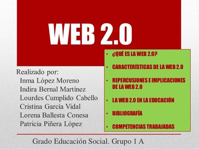 WEB 2.0 Grado Educación Social. Grupo 1 A • ¿QUÉ ES LA WEB 2.0? • CARACTERÍSTICAS DE LA WEB 2.0 • REPERCUSIONES E IMPLICAC...