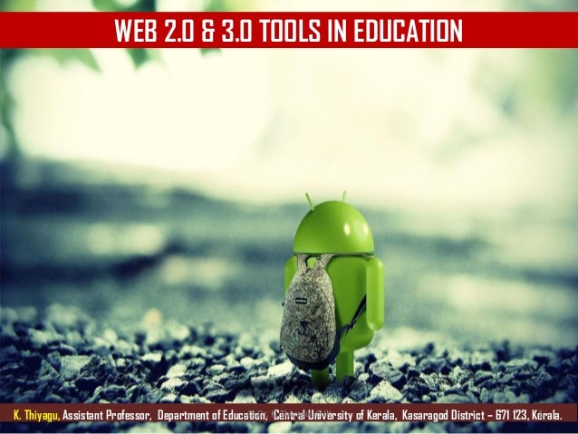 WEB 2.0 & 3.0 TOOLS IN EDUCATION K. Thiyagu, Assistant Professor, Department of Education, Central University of Kerala, K...