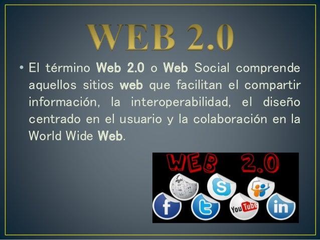 • El término Web 2.0 o Web Social comprende aquellos sitios web que facilitan el compartir información, la interoperabilid...