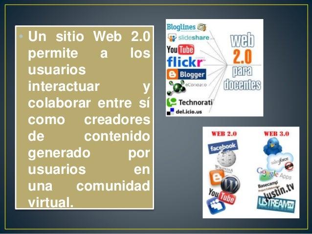 • Un sitio Web 2.0 permite a los usuarios interactuar y colaborar entre sí como creadores de contenido generado por usuari...