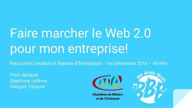 Faire marcher le Web 2.0 pour mon entreprise! Rencontre Création et Reprise d'Entreprises - 1er Décembre 2016 - 45 min Pau...