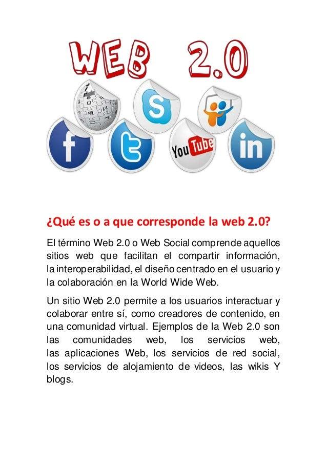 ¿Qué es o a que corresponde la web 2.0? El término Web 2.0 o Web Social comprende aquellos sitios web que facilitan el com...