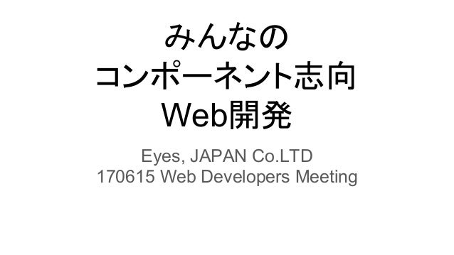 みんなの コンポーネント志向 Web開発 Eyes, JAPAN Co.LTD 170615 Web Developers Meeting