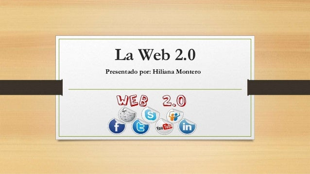 La Web 2.0 Presentado por: Hiliana Montero
