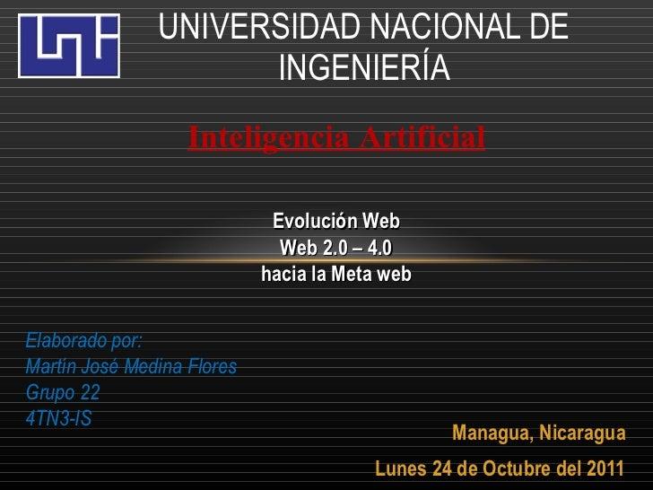 Managua, Nicaragua Lunes 24 de Octubre del 2011 UNIVERSIDAD NACIONAL DE INGENIERÍA Evolución Web Web 2.0 – 4.0 hacia la Me...