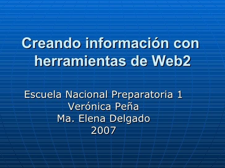 Creando información con  herramientas de Web2 Escuela Nacional Preparatoria 1 Verónica Peña Ma. Elena Delgado 2007