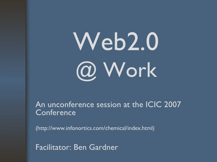 Web2.0  @ Work An unconference session at the ICIC 2007 Conference   (http://www.infonortics.com/chemical/index.html) Faci...