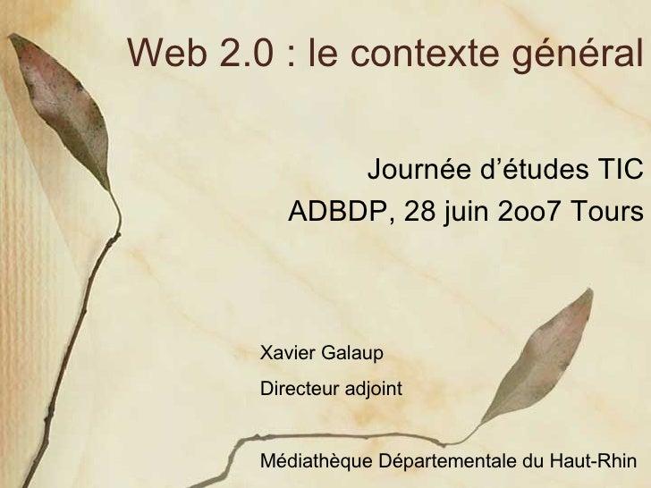 Web 2.0 : le contexte général Journée d'études TIC ADBDP, 28 juin 2oo7 Tours Xavier Galaup Directeur adjoint Médiathèque D...