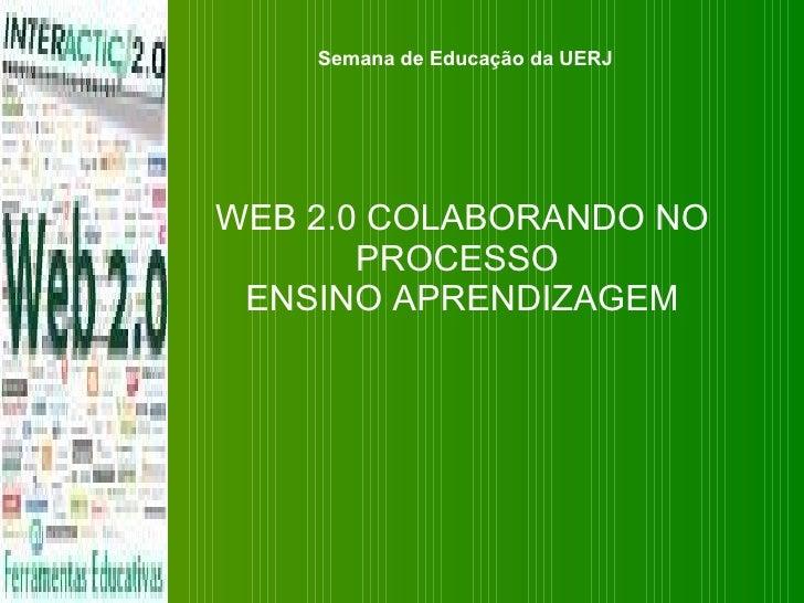 WEB 2.0 COLABORANDO NO PROCESSO  ENSINO APRENDIZAGEM Semana de Educação da UERJ